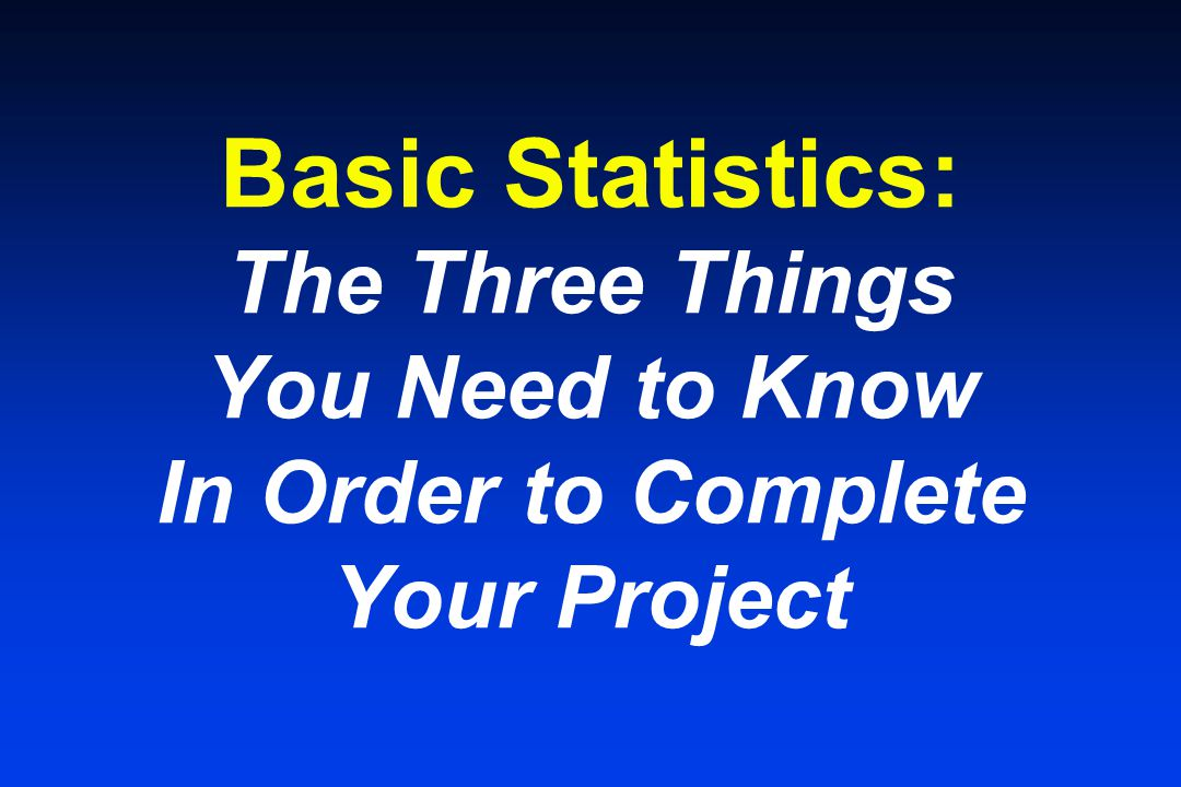 Basic Statistics: The Three Things You Need to Know In Order to Complete Your Project