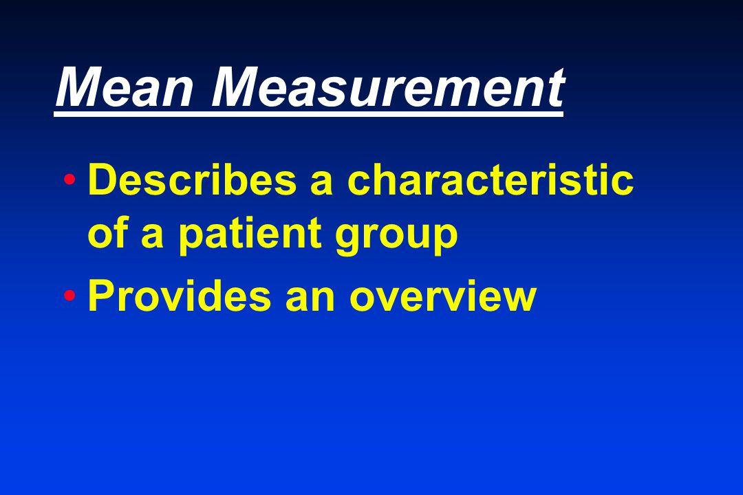 Mean Measurement Describes a characteristic of a patient group Provides an overview