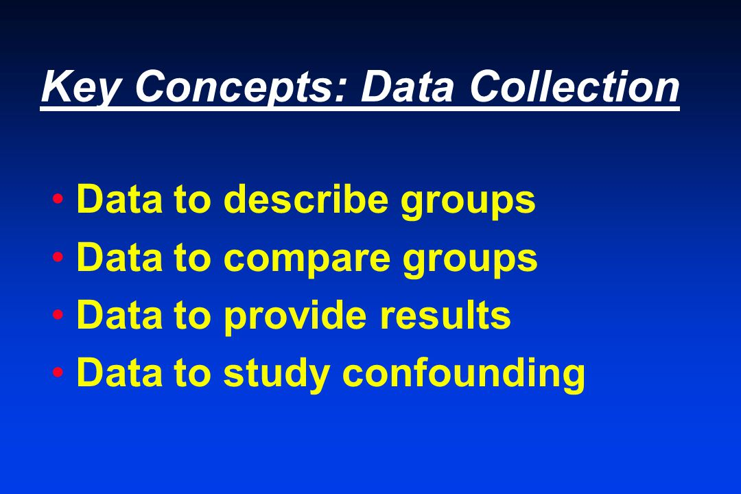 Key Concepts: Data Collection Data to describe groups Data to compare groups Data to provide results Data to study confounding