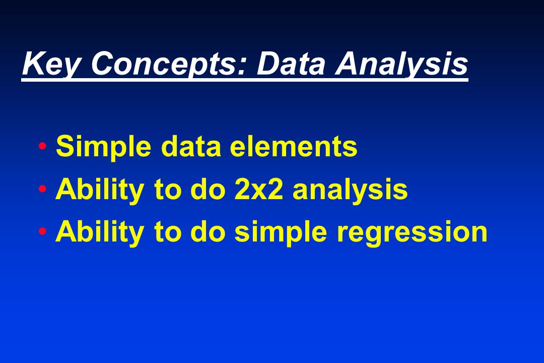 Key Concepts: Data Analysis Simple data elements Ability to do 2x2 analysis Ability to do simple regression