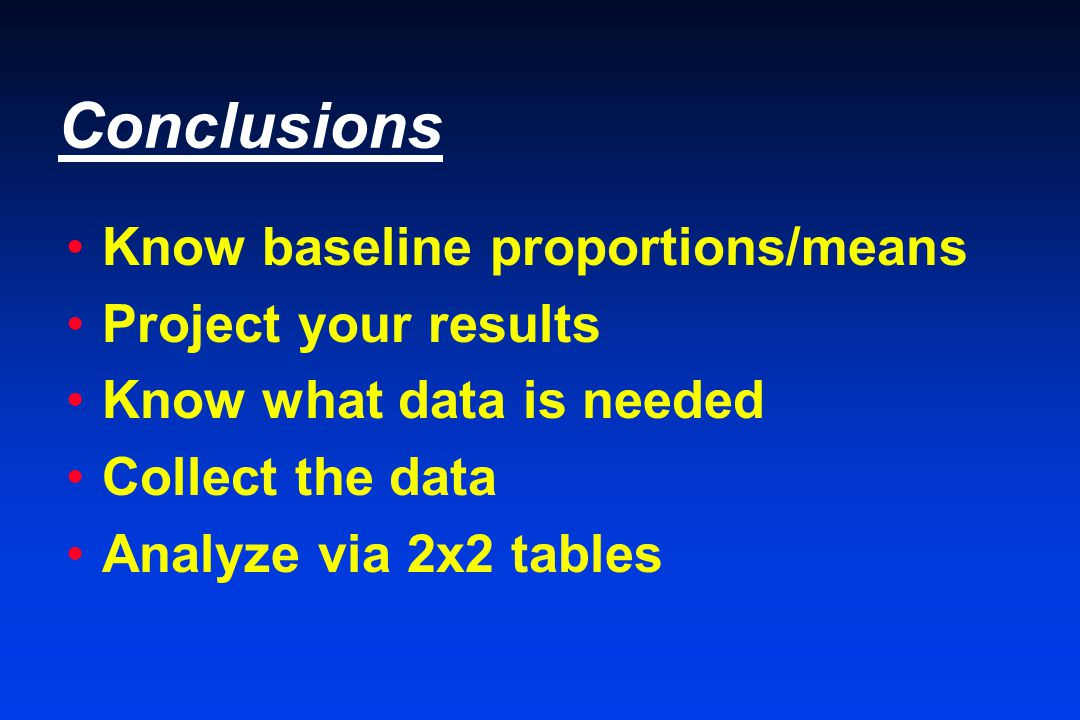 Conclusions Know baseline proportions/means Project your results Know what data is needed Collect the data Analyze via 2x2 tables
