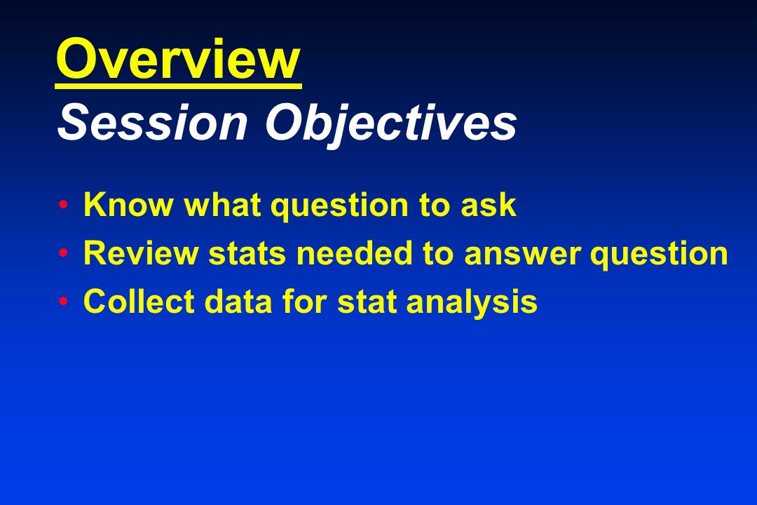 Overview Session Objectives Know what question to ask Review stats needed to answer question Collect data for stat analysis