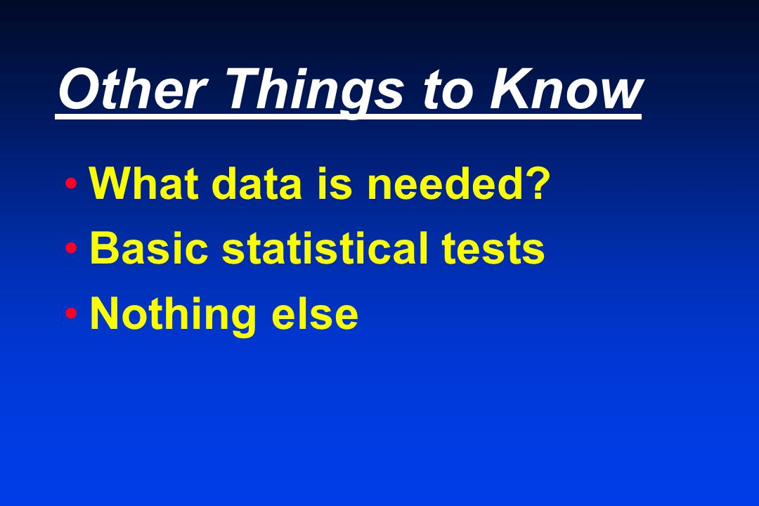 Other Things to Know What data is needed Basic statistical tests Nothing else
