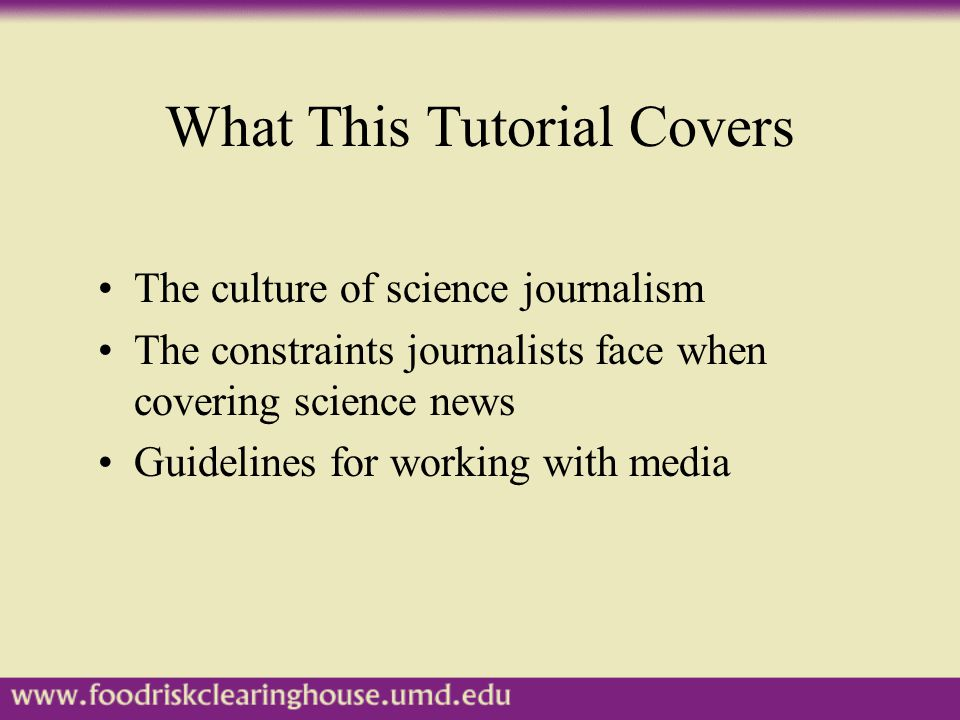 What This Tutorial Covers The culture of science journalism The constraints journalists face when covering science news Guidelines for working with media