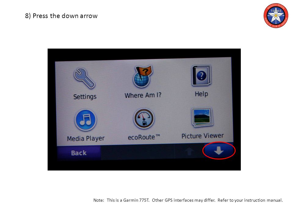 8) Press the down arrow Note: This is a Garmin 775T. Other GPS interfaces may differ. Refer to your instruction manual.