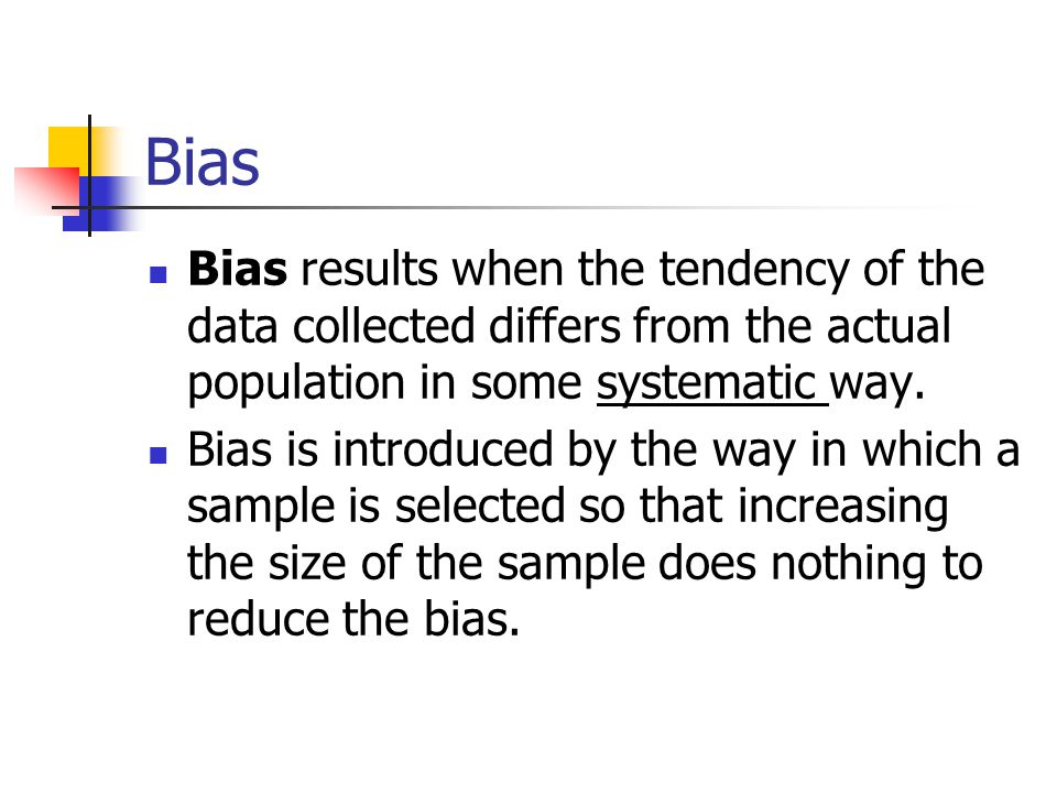 Bias Bias results when the tendency of the data collected differs from the actual population in some systematic way. Bias is introduced by the way in