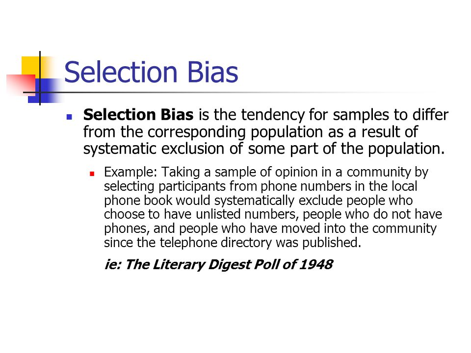 Selection Bias Selection Bias is the tendency for samples to differ from the corresponding population as a result of systematic exclusion of some part