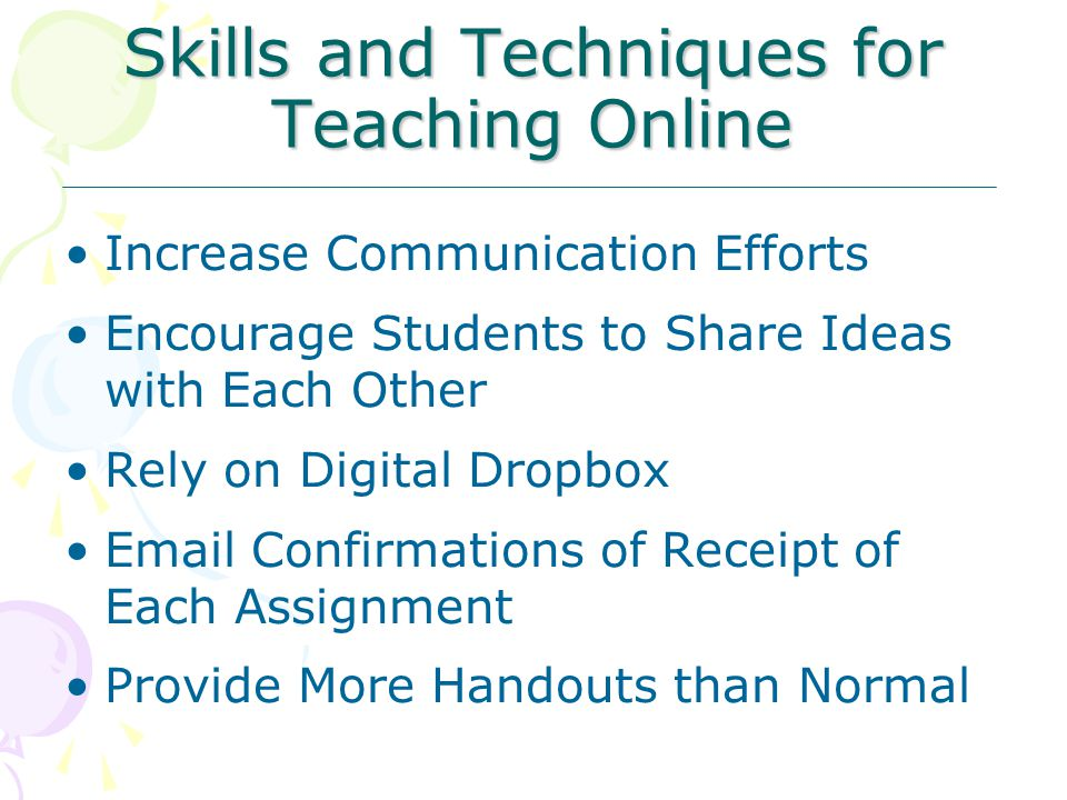 Skills and Techniques for Teaching Online Increase Communication Efforts Encourage Students to Share Ideas with Each Other Rely on Digital Dropbox Email Confirmations of Receipt of Each Assignment Provide More Handouts than Normal