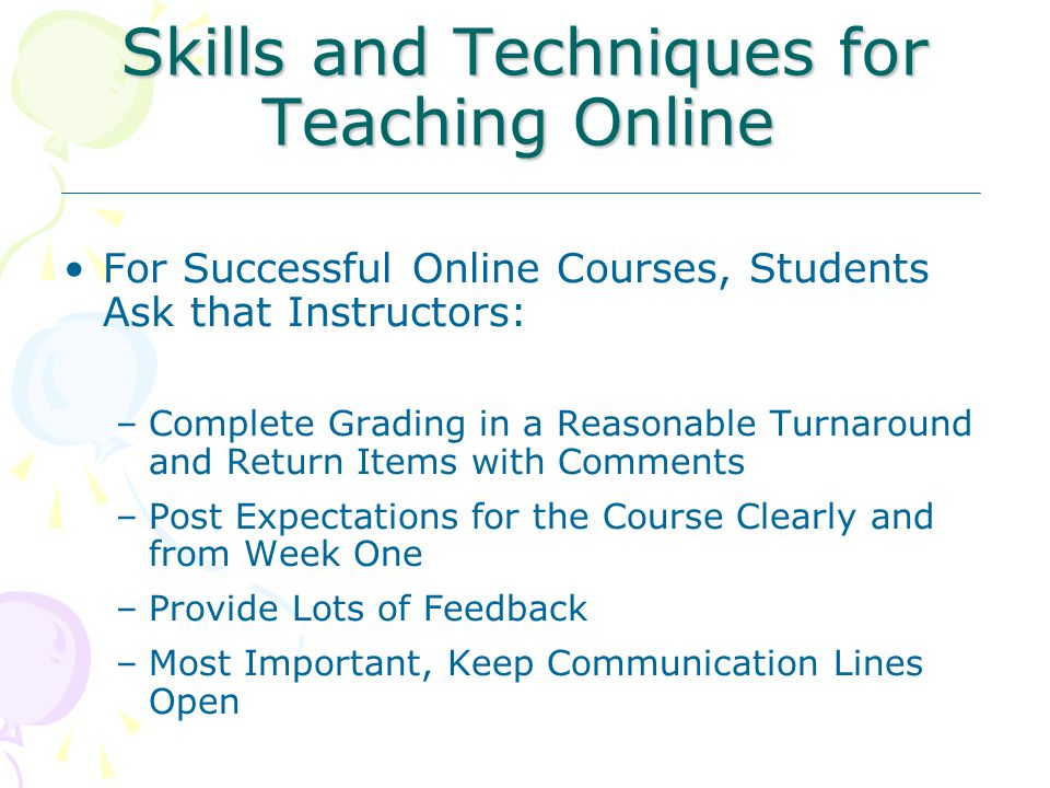 Skills and Techniques for Teaching Online For Successful Online Courses, Students Ask that Instructors: –Complete Grading in a Reasonable Turnaround and Return Items with Comments –Post Expectations for the Course Clearly and from Week One –Provide Lots of Feedback –Most Important, Keep Communication Lines Open