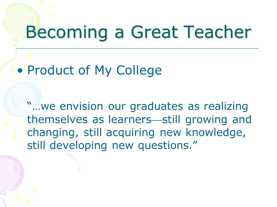 Becoming a Great Teacher Product of My College …we envision our graduates as realizing themselves as learnersstill growing and changing, still acquiring new knowledge, still developing new questions.