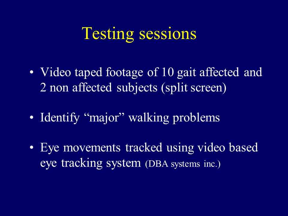 Testing sessions Video taped footage of 10 gait affected and 2 non affected subjects (split screen) Identify major walking problems Eye movements tracked using video based eye tracking system (DBA systems inc.)