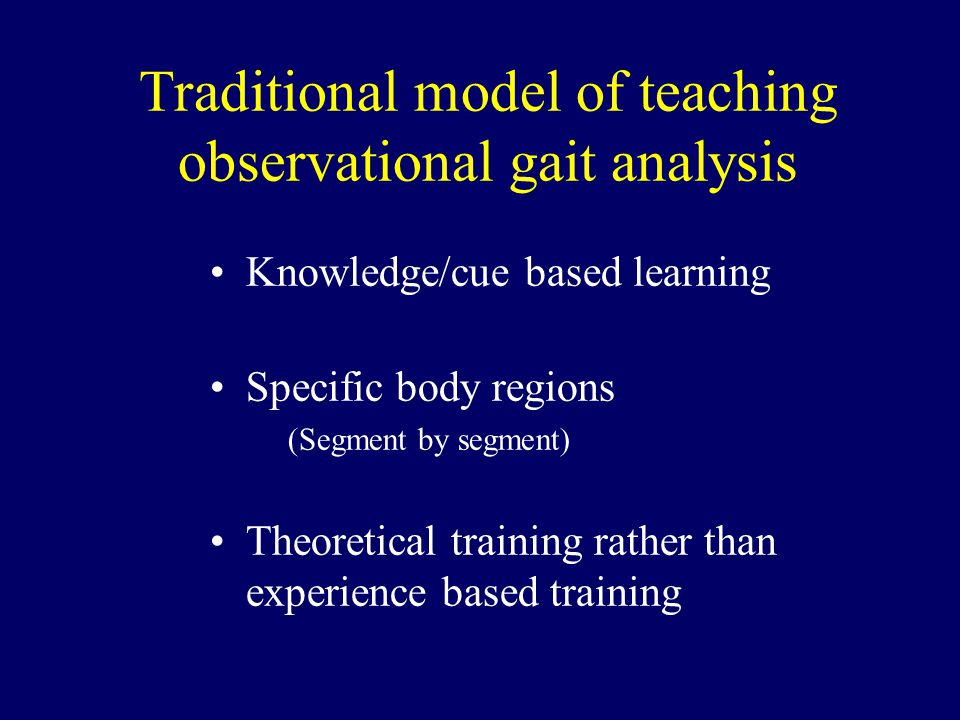 Traditional model of teaching observational gait analysis Knowledge/cue based learning Specific body regions (Segment by segment) Theoretical training rather than experience based training