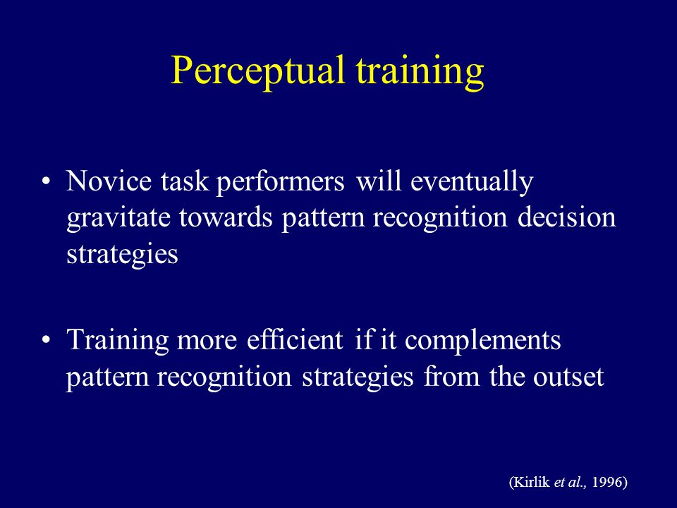 Perceptual training Novice task performers will eventually gravitate towards pattern recognition decision strategies Training more efficient if it complements pattern recognition strategies from the outset (Kirlik et al., 1996)