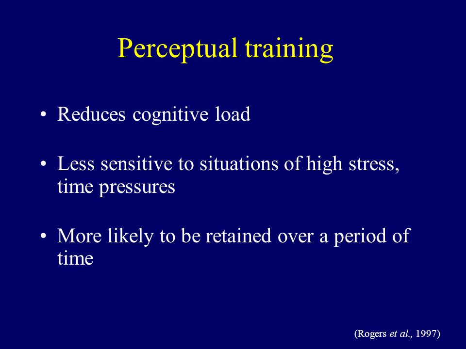 Reduces cognitive load Less sensitive to situations of high stress, time pressures More likely to be retained over a period of time (Rogers et al., 1997) Perceptual training