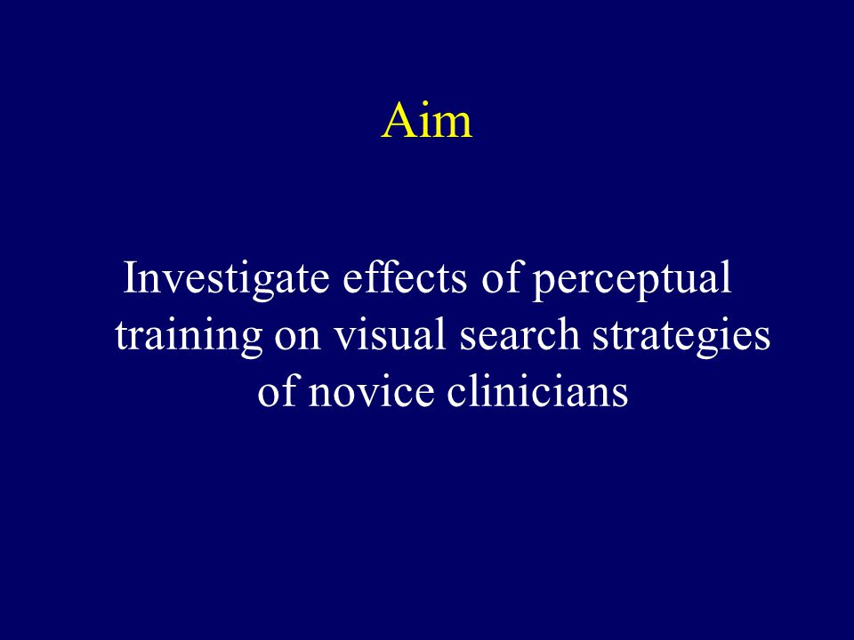 Aim Investigate effects of perceptual training on visual search strategies of novice clinicians