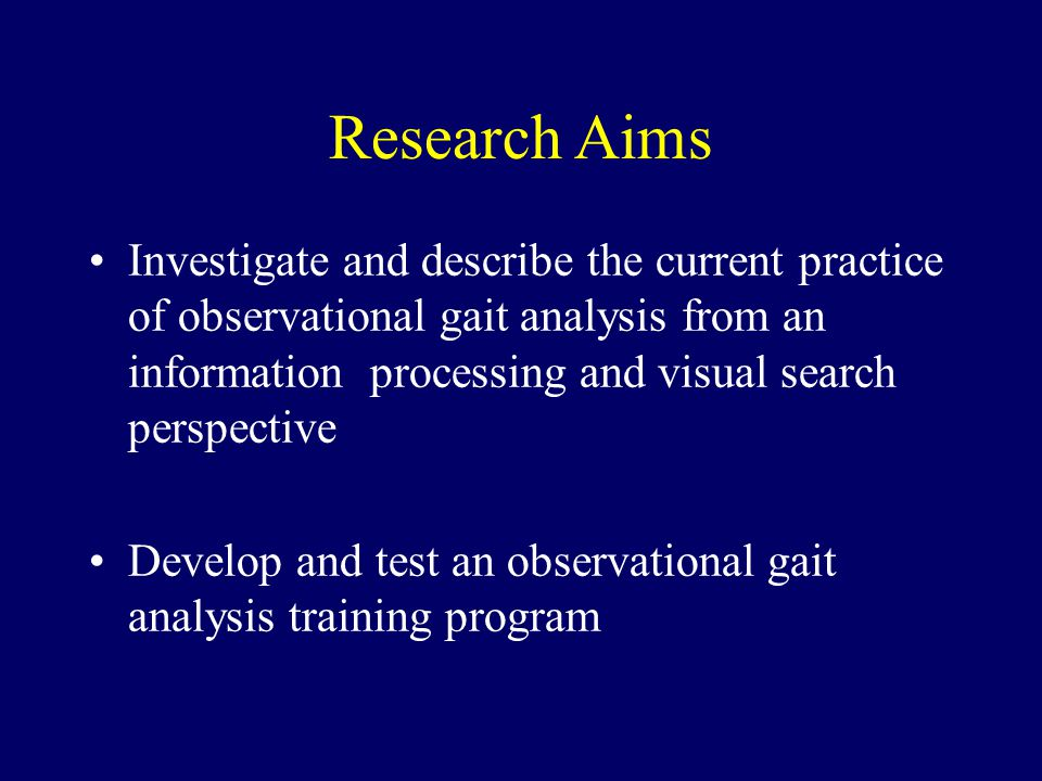 Research Aims Investigate and describe the current practice of observational gait analysis from an information processing and visual search perspective Develop and test an observational gait analysis training program