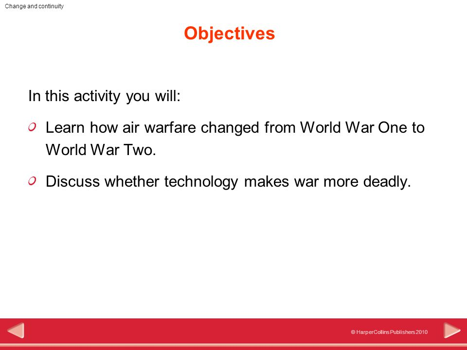 © HarperCollins Publishers 2010 Change and continuity Objectives In this activity you will: Learn how air warfare changed from World War One to World War Two.