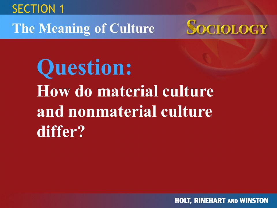 SECTION 1 Question: How do material culture and nonmaterial culture differ? The Meaning of Culture