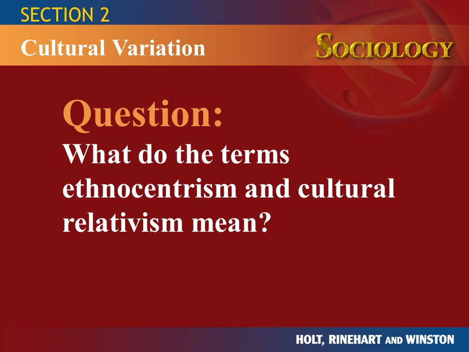 SECTION 2 Question: What do the terms ethnocentrism and cultural relativism mean? Cultural Variation