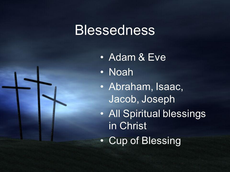 Blessedness Adam & Eve Noah Abraham, Isaac, Jacob, Joseph All Spiritual blessings in Christ Cup of Blessing