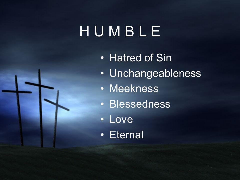 H U M B L E Hatred of Sin Unchangeableness Meekness Blessedness Love Eternal