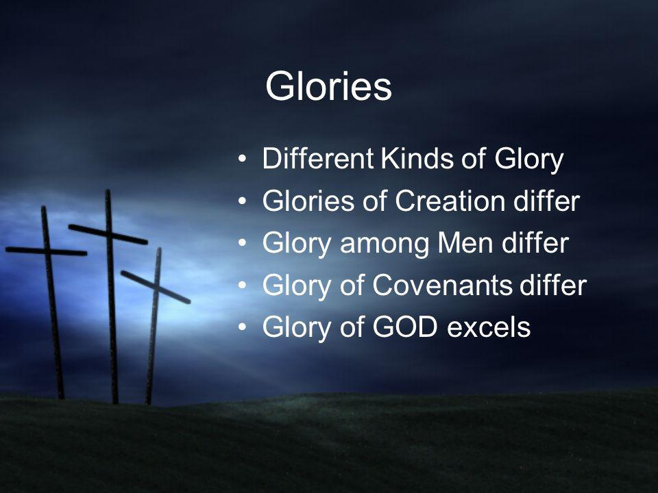 Glories Different Kinds of Glory Glories of Creation differ Glory among Men differ Glory of Covenants differ Glory of GOD excels