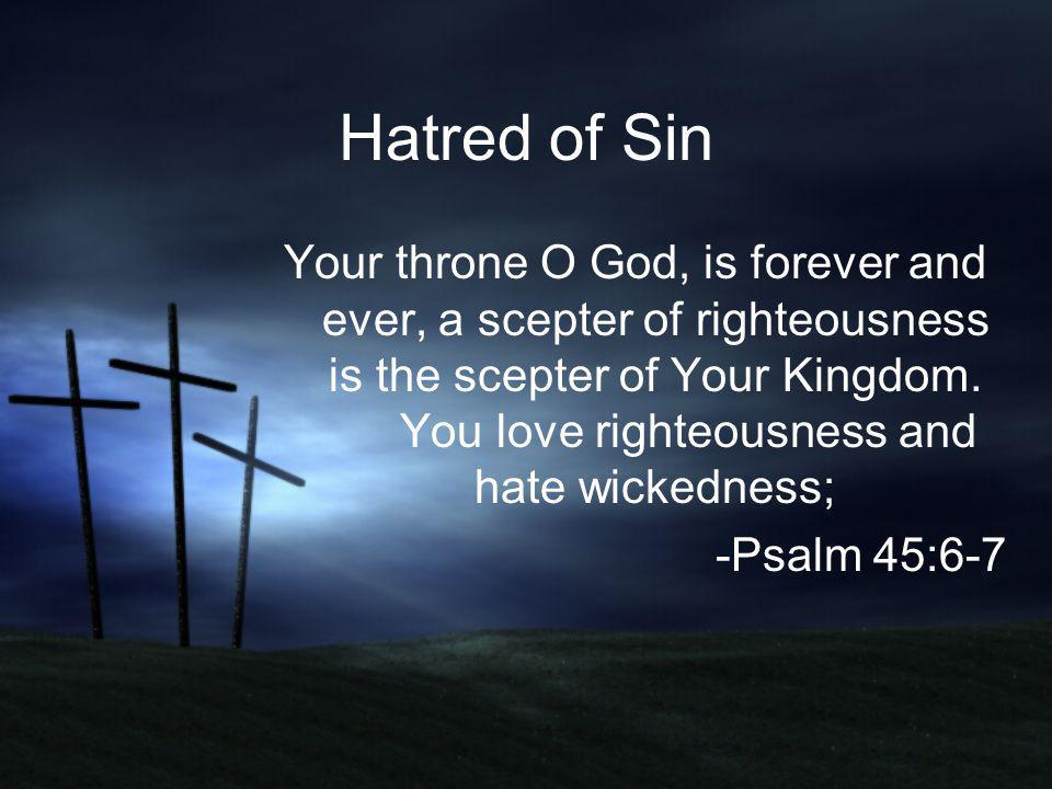 Hatred of Sin Your throne O God, is forever and ever, a scepter of righteousness is the scepter of Your Kingdom. You love righteousness and hate wicke