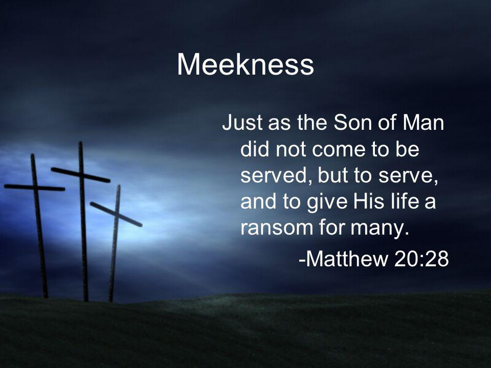 Meekness Just as the Son of Man did not come to be served, but to serve, and to give His life a ransom for many. -Matthew 20:28