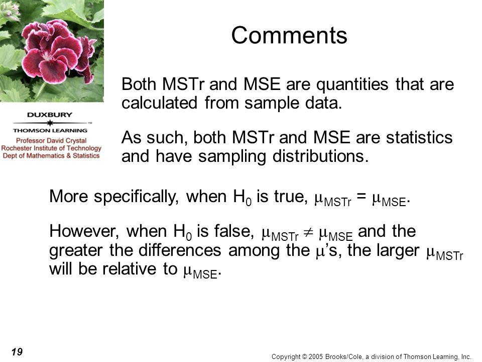 19 Copyright © 2005 Brooks/Cole, a division of Thomson Learning, Inc. Comments Both MSTr and MSE are quantities that are calculated from sample data.