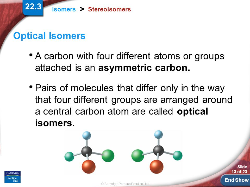End Show Slide 13 of 23 © Copyright Pearson Prentice Hall 22.3 Isomers > Stereoisomers Optical Isomers A carbon with four different atoms or groups attached is an asymmetric carbon.
