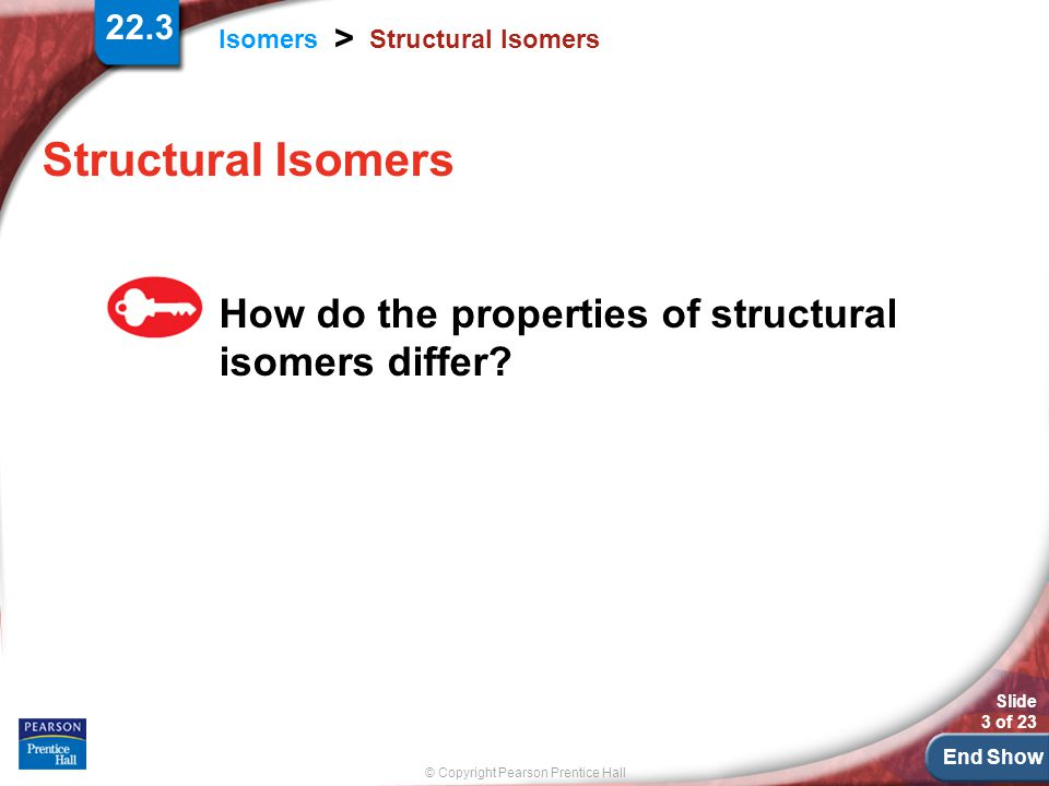 End Show © Copyright Pearson Prentice Hall Isomers > Slide 3 of 23 22.3 Structural Isomers How do the properties of structural isomers differ?