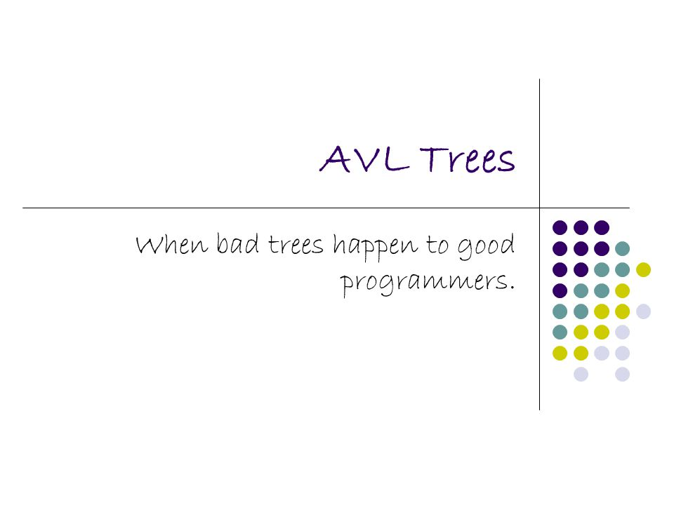 AVL Trees When bad trees happen to good programmers.