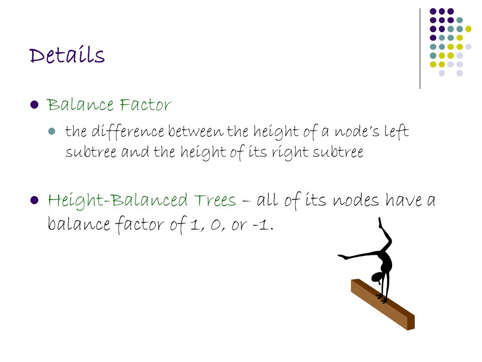 Details Balance Factor the difference between the height of a node's left subtree and the height of its right subtree Height-Balanced Trees – all of i