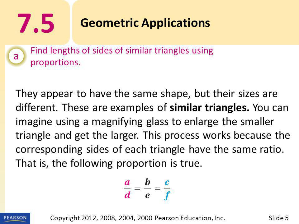 7.5 Geometric Applications SIMILAR TRIANGLES Slide 6Copyright 2012, 2008, 2004, 2000 Pearson Education, Inc.