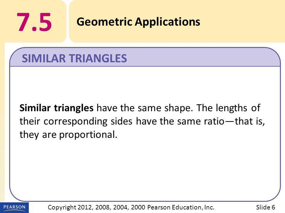 7.5 Geometric Applications SIMILAR TRIANGLES Slide 6Copyright 2012, 2008, 2004, 2000 Pearson Education, Inc.