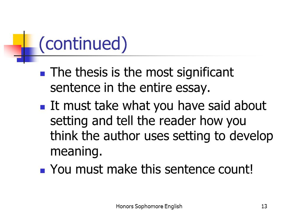 Honors Sophomore English13 (continued) The thesis is the most significant sentence in the entire essay. It must take what you have said about setting