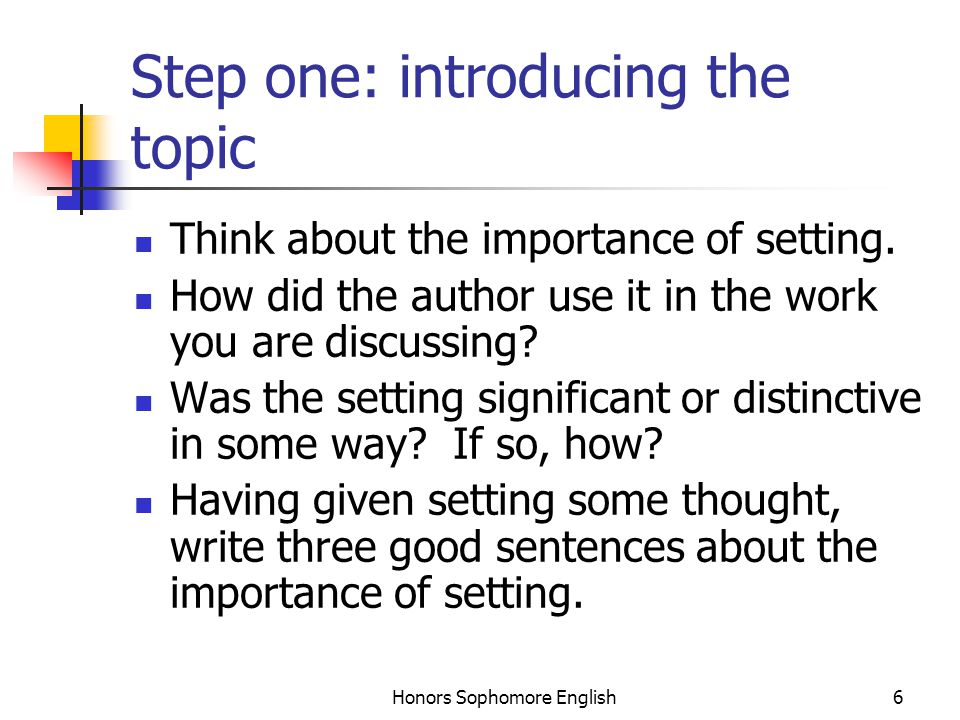 Honors Sophomore English6 Step one: introducing the topic Think about the importance of setting. How did the author use it in the work you are discuss