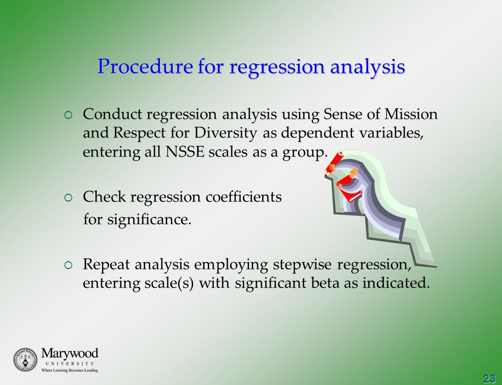 23 Procedure for regression analysis  Conduct regression analysis using Sense of Mission and Respect for Diversity as dependent variables, entering all NSSE scales as a group.
