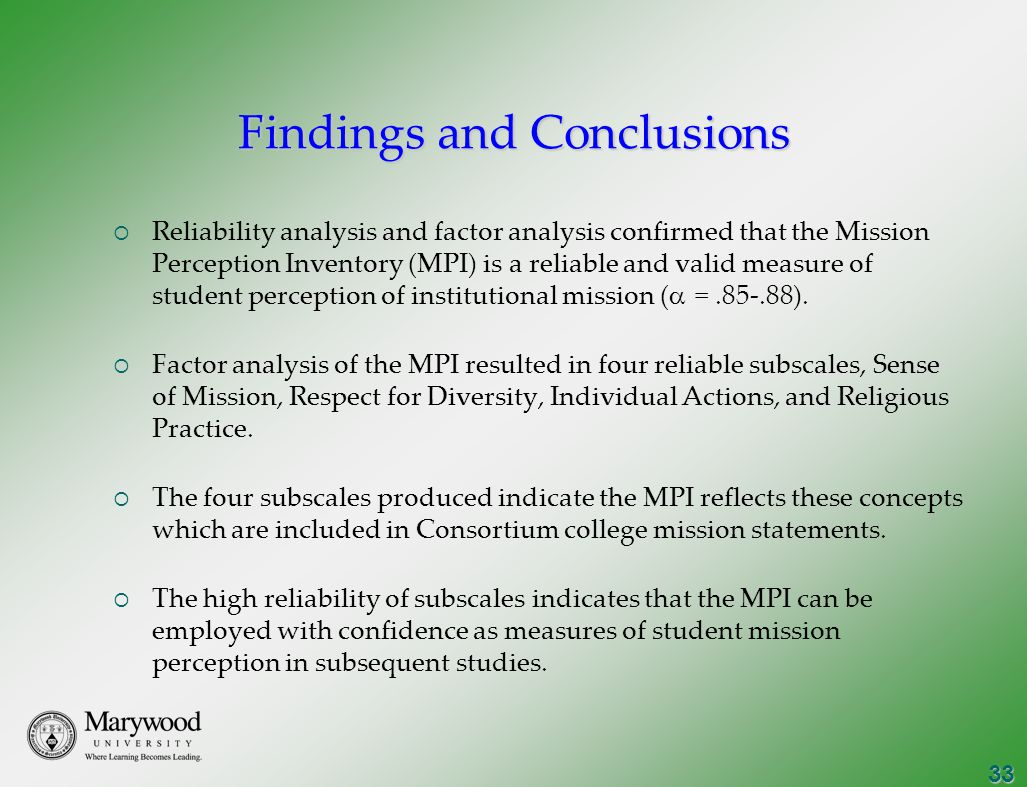 33 Findings and Conclusions  Reliability analysis and factor analysis confirmed that the Mission Perception Inventory (MPI) is a reliable and valid measure of student perception of institutional mission (  =.85-.88).