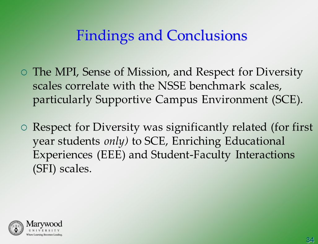34 Findings and Conclusions  The MPI, Sense of Mission, and Respect for Diversity scales correlate with the NSSE benchmark scales, particularly Supportive Campus Environment (SCE).