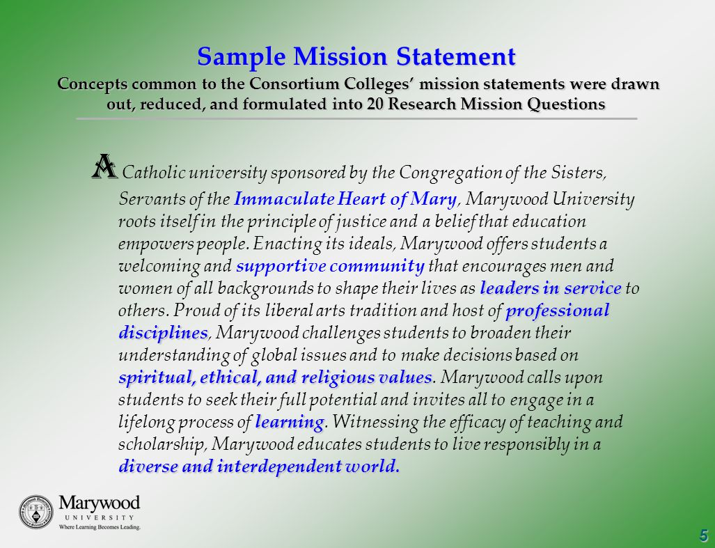5 Sample Mission Statement Concepts common to the Consortium Colleges' mission statements were drawn out, reduced, and formulated into 20 Research Mission Questions leaders in service professional disciplines spiritual, ethical, and religious values learning diverse and interdependent world.