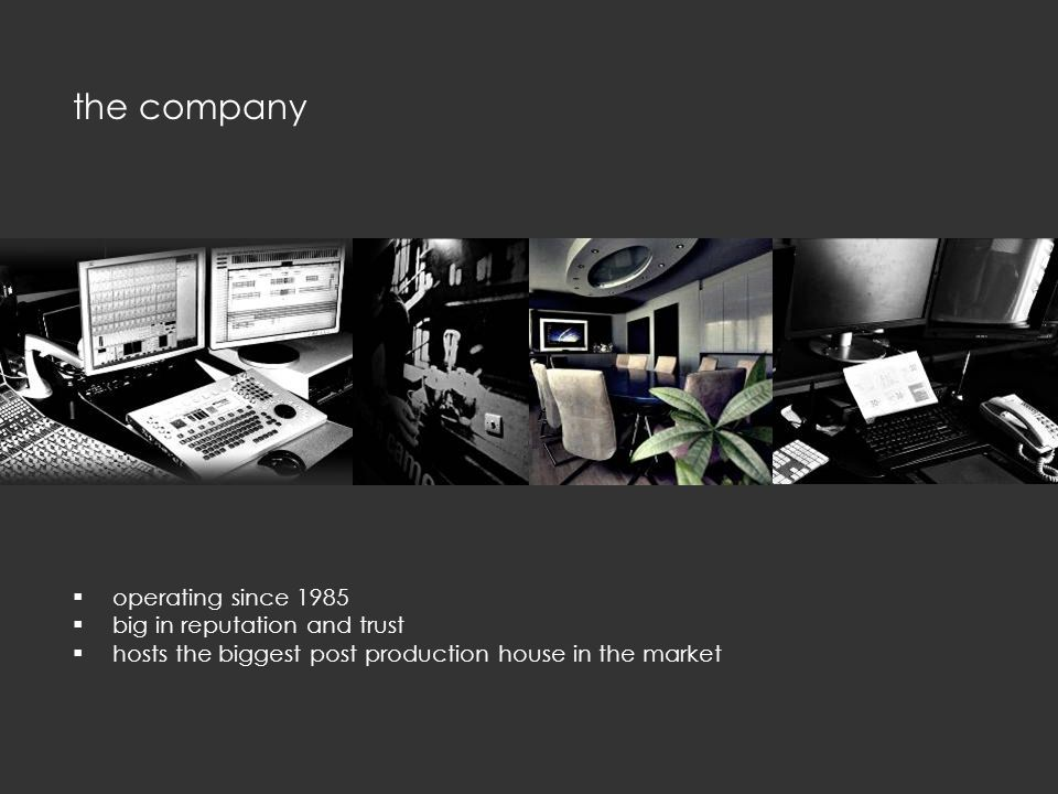  operating since 1985  big in reputation and trust  hosts the biggest post production house in the market the company