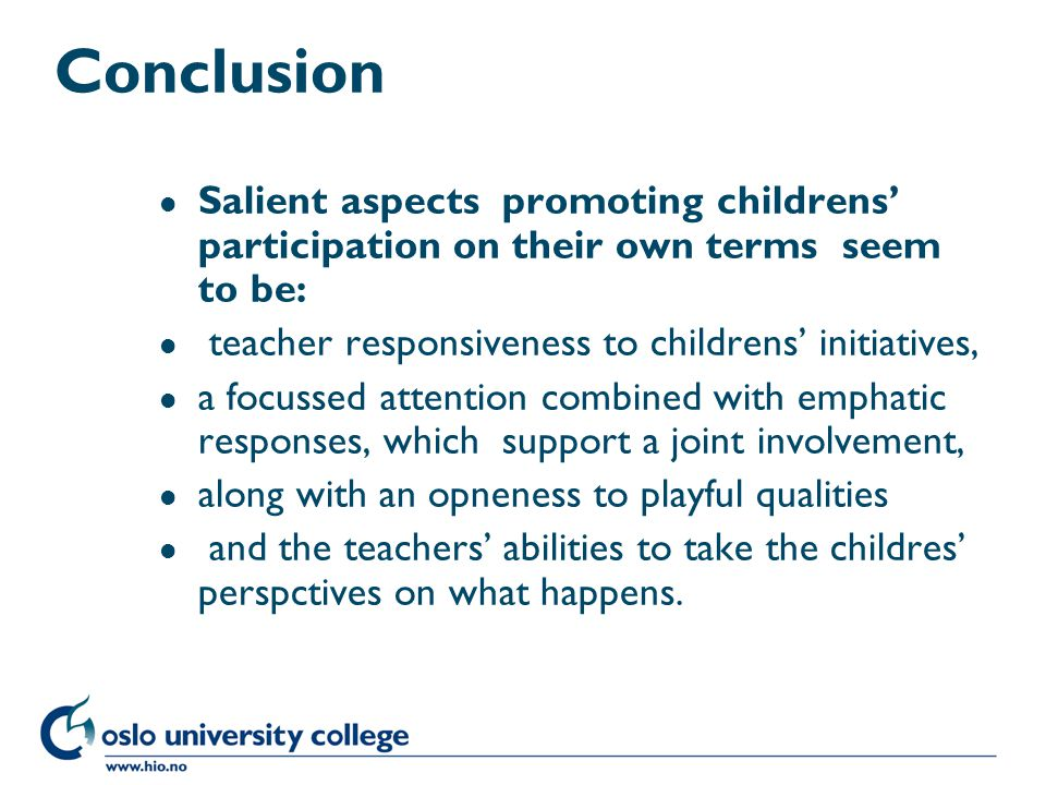 Høgskolen i Oslo Conclusion l Salient aspects promoting childrens' participation on their own terms seem to be: l teacher responsiveness to childrens' initiatives, l a focussed attention combined with emphatic responses, which support a joint involvement, l along with an opneness to playful qualities l and the teachers' abilities to take the childres' perspctives on what happens.