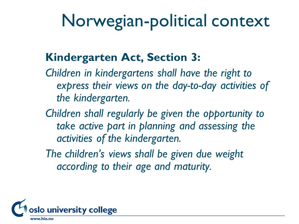 Høgskolen i Oslo Norwegian-political context Kindergarten Act, Section 3: Children in kindergartens shall have the right to express their views on the day-to-day activities of the kindergarten.