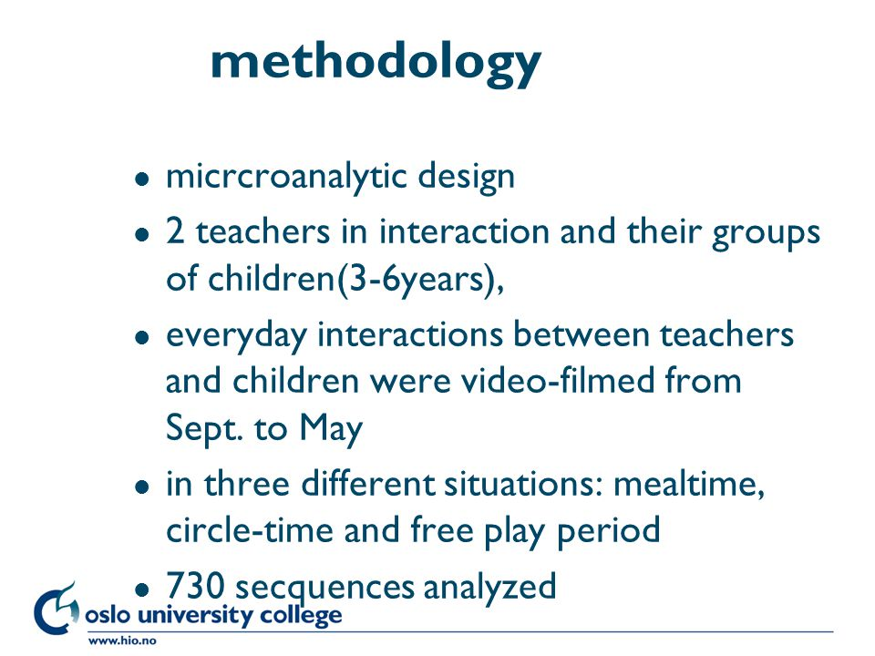 Høgskolen i Oslo methodology l micrcroanalytic design l 2 teachers in interaction and their groups of children(3-6years), l everyday interactions between teachers and children were video-filmed from Sept.