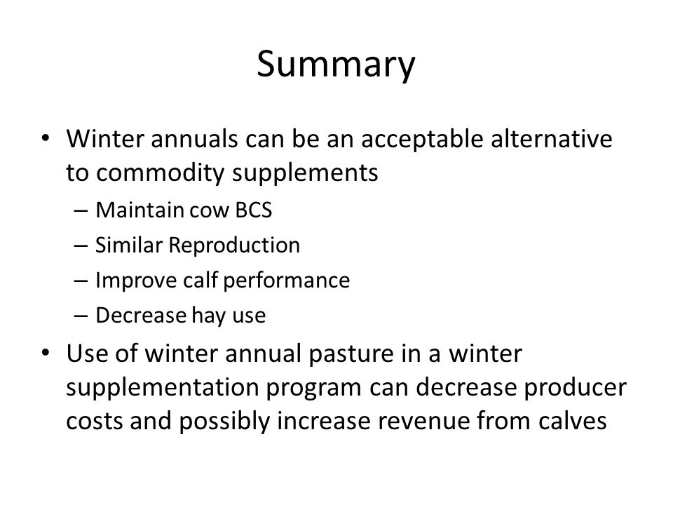 Summary Winter annuals can be an acceptable alternative to commodity supplements – Maintain cow BCS – Similar Reproduction – Improve calf performance – Decrease hay use Use of winter annual pasture in a winter supplementation program can decrease producer costs and possibly increase revenue from calves