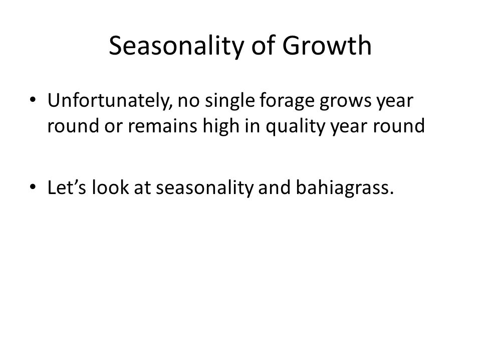 Seasonality of Growth Unfortunately, no single forage grows year round or remains high in quality year round Let's look at seasonality and bahiagrass.