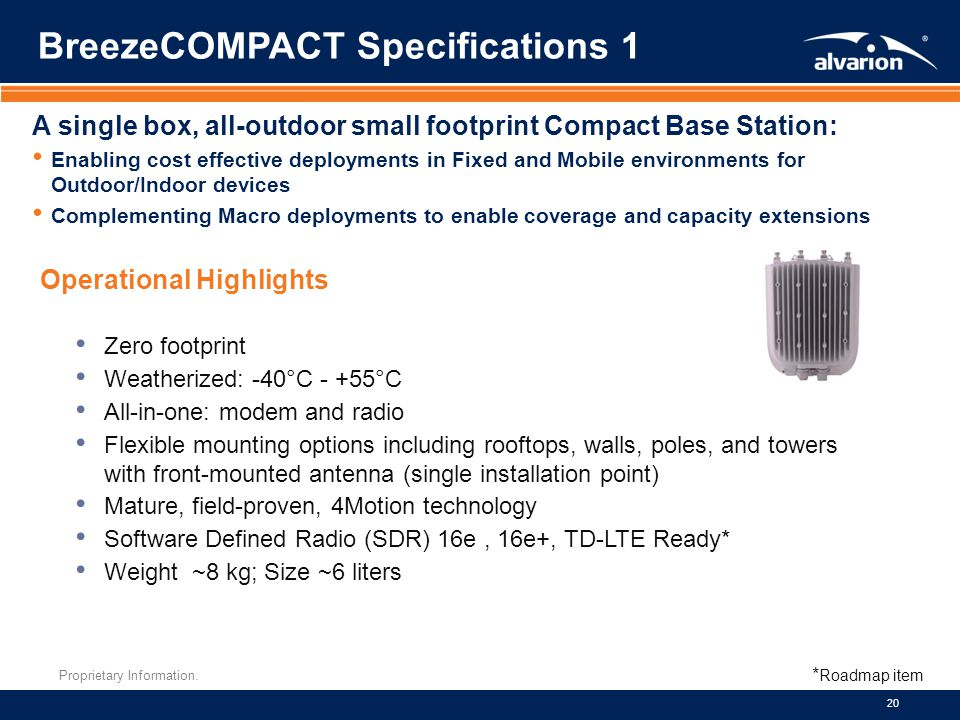 Proprietary Information. 20 Zero footprint Weatherized: -40°C - +55°C All-in-one: modem and radio Flexible mounting options including rooftops, walls,
