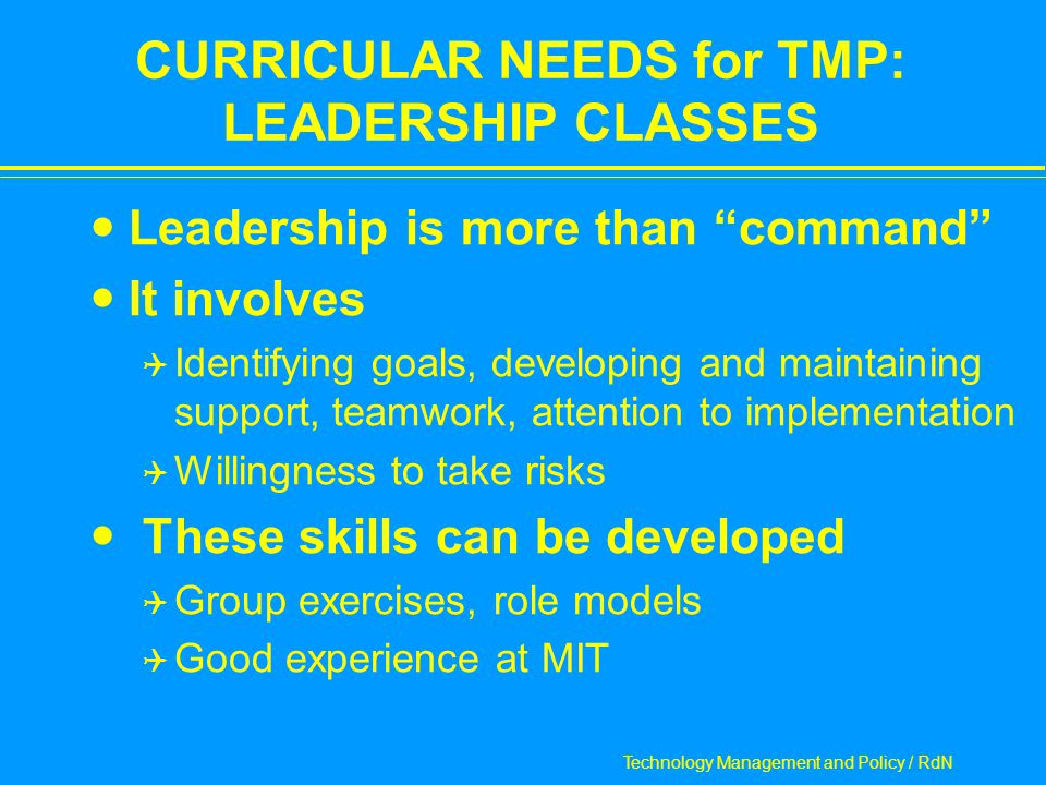Technology Management and Policy / RdN CURRICULAR NEEDS for TMP: LEADERSHIP CLASSES Leadership is more than command It involves  Identifying goals, developing and maintaining support, teamwork, attention to implementation  Willingness to take risks These skills can be developed  Group exercises, role models  Good experience at MIT