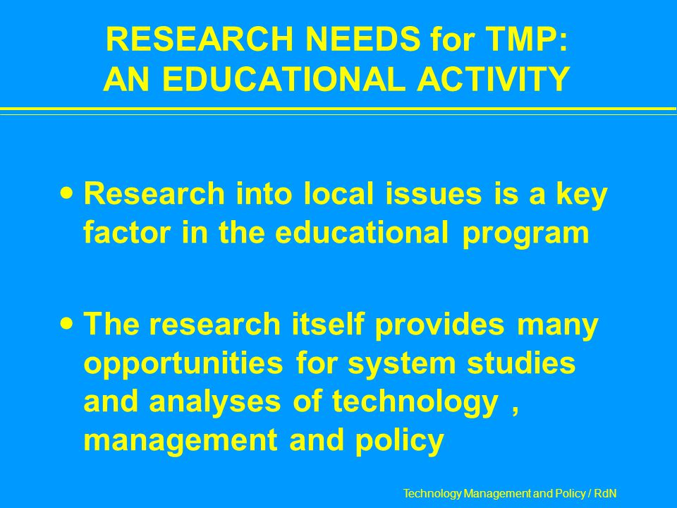 Technology Management and Policy / RdN RESEARCH NEEDS for TMP: AN EDUCATIONAL ACTIVITY Research into local issues is a key factor in the educational program The research itself provides many opportunities for system studies and analyses of technology, management and policy